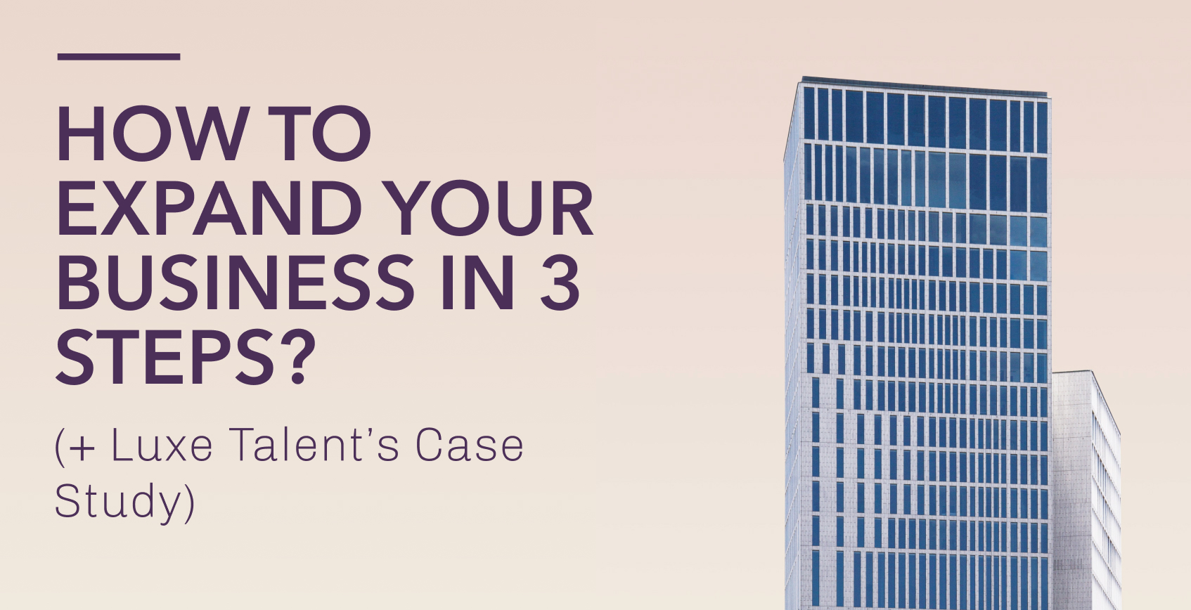 How to expand your business in 3 steps? (+ Luxe Talent's Case Study)